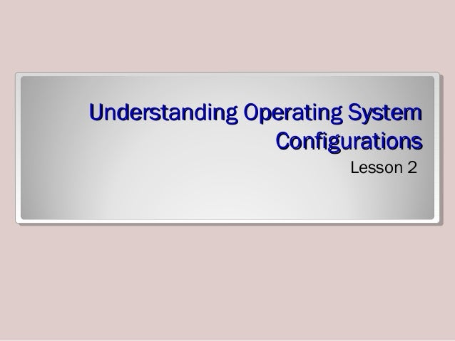 Lesson 2 - Understanding Operating System Configurations
