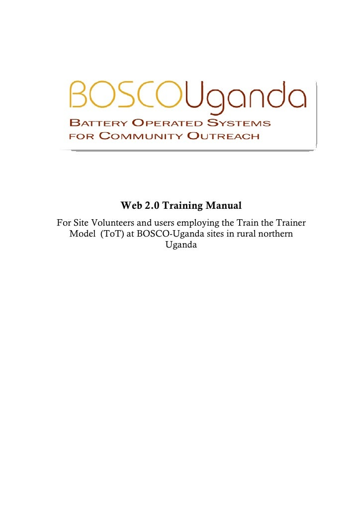 Web 2.0 Training Manual For Site Volunteers and users employing the Train the Trainer   Model (ToT) at BOSCO-Uganda sites ...