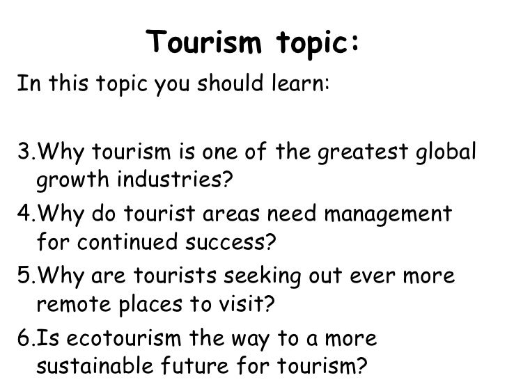 Tourism topic: <ul><li>In this topic you should learn: </li></ul><ul><li>Why tourism is one of the greatest global growth ...