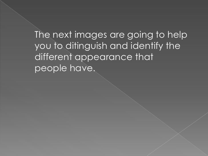 The next images are going to helpyou to ditinguish and identify thedifferent appearance thatpeople have.