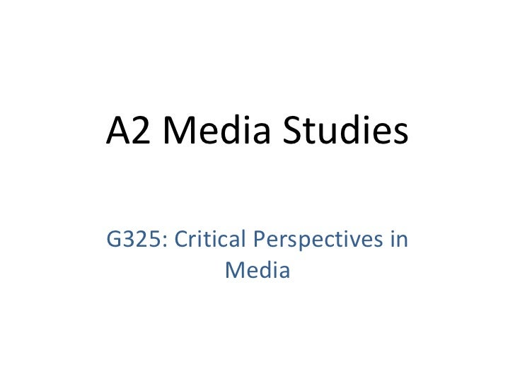 G325: Critical Perspectives in Media A2 Media Studies
