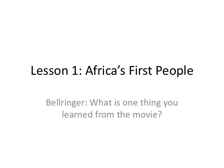 Lesson 1: Africa's First People  Bellringer: What is one thing you      learned from the movie?