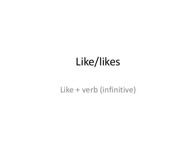 Like/likesLike + verb (infinitive)