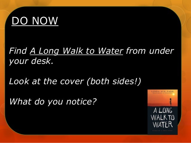 DO NOW Find A Long Walk to Water from under your desk. Look at the cover (both sides!) What do you notice?