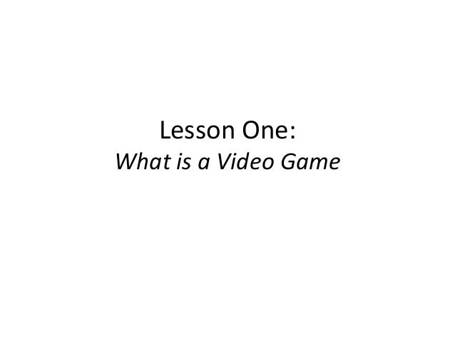 Lesson One:  What is a Video Game