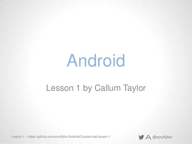 Android Lesson 1 by Callum Taylor  Lesson 1 – https://github.com/scruffyfox/AndroidCourse/tree/Lesson-1  @scruffyfox