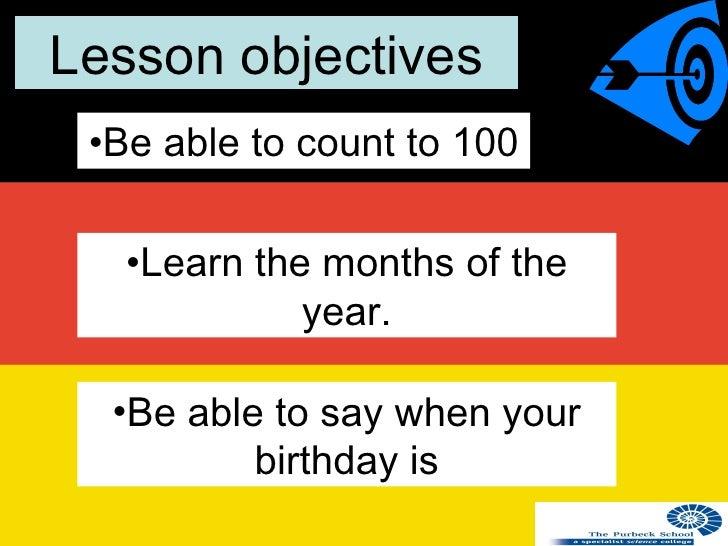 Lesson objectives <ul><li>Be able to count to 100 </li></ul><ul><li>Be able to say when your birthday is </li></ul><ul><li...