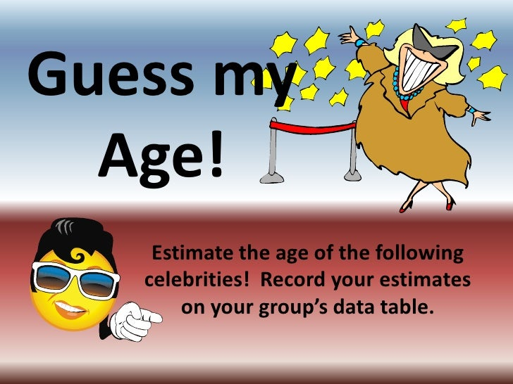 Guess my Age!<br />Estimate the age of the following celebrities!  Record your estimates on your group's data table.<br />