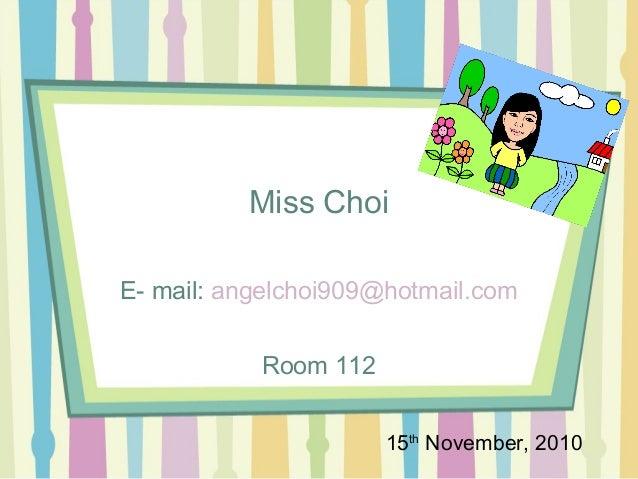 Miss Choi E- mail: angelchoi909@hotmail.com Room 112 15th November, 2010