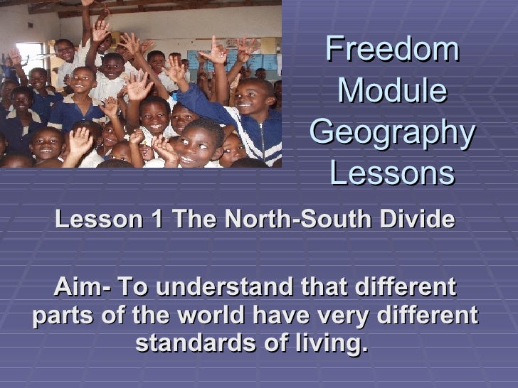 Freedom Module Geography Lessons Lesson 1 The North-South Divide Aim- To understand that different parts of the world have...