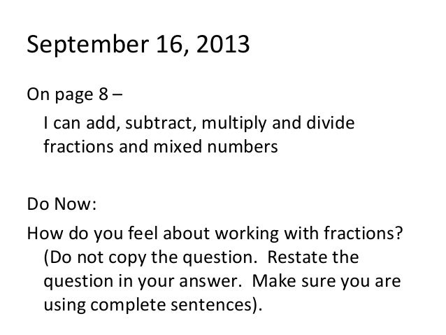 September 16, 2013 On page 8 – I can add, subtract, multiply and divide fractions and mixed numbers Do Now: How do you fee...