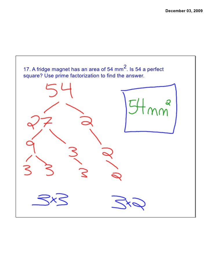 December 03, 2009     17. A fridge magnet has an area of 54 mm2. Is 54 a perfect square? Use prime factorization to find t...
