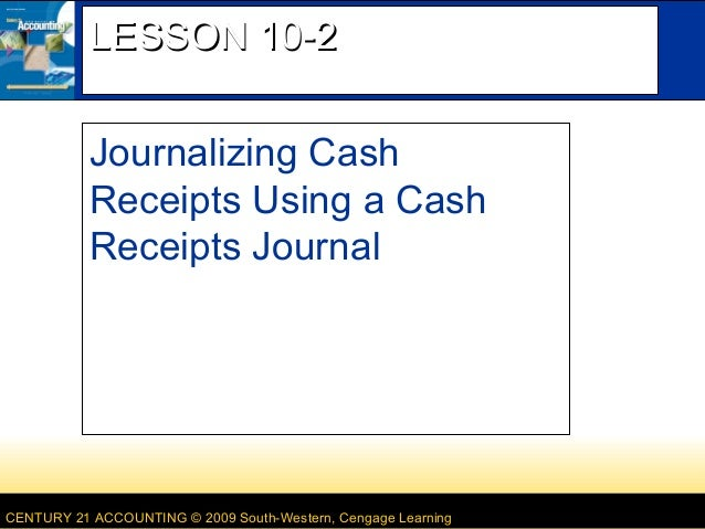 LESSON 10-2 Journalizing Cash Receipts Using a Cash Receipts Journal  CENTURY 21 ACCOUNTING © 2009 South-Western, Cengage ...
