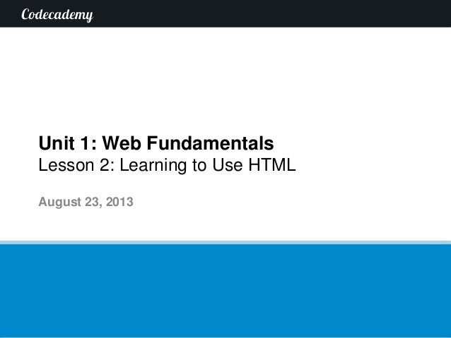 Unit 1: Web Fundamentals Lesson 2: Learning to Use HTML August 23, 2013