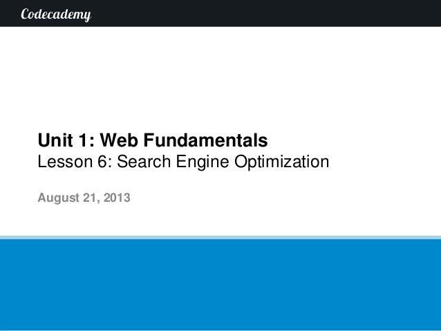 Unit 1: Web Fundamentals Lesson 6: Search Engine Optimization August 21, 2013