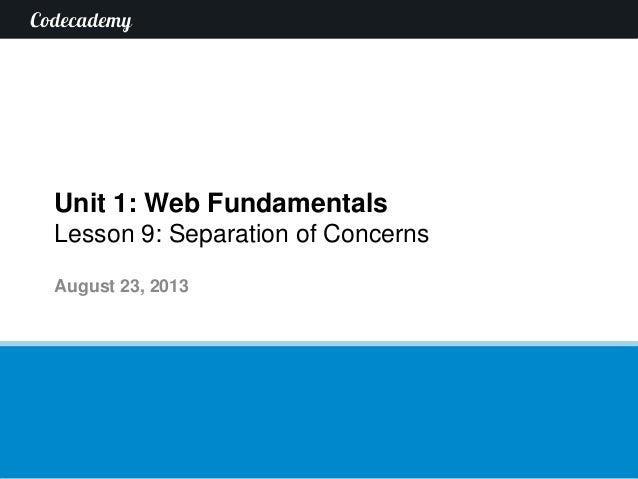 Unit 1: Web Fundamentals Lesson 9: Separation of Concerns August 23, 2013