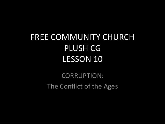 FREE COMMUNITY CHURCH       PLUSH CG       LESSON 10       CORRUPTION:   The Conflict of the Ages   as