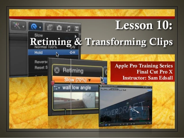 Apple Pro Training Series Final Cut Pro X Instructor: Sam Edsall Retiming & Transforming Clips Lesson 10: