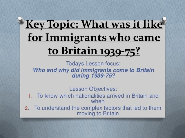 Key Topic: What was it likefor Immigrants who cameto Britain 1939-75?Todays Lesson focus:Who and why did immigrants come t...