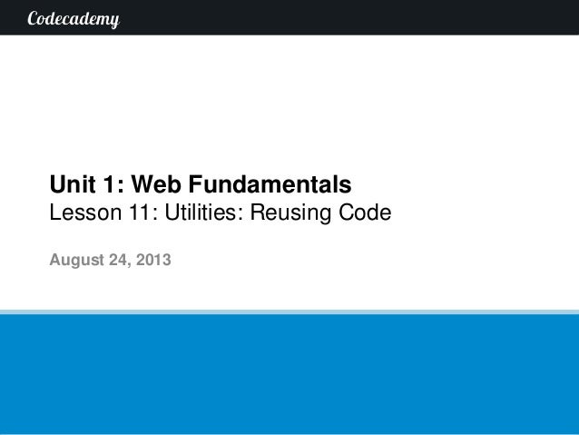 Unit 1: Web Fundamentals Lesson 11: Utilities: Reusing Code August 24, 2013