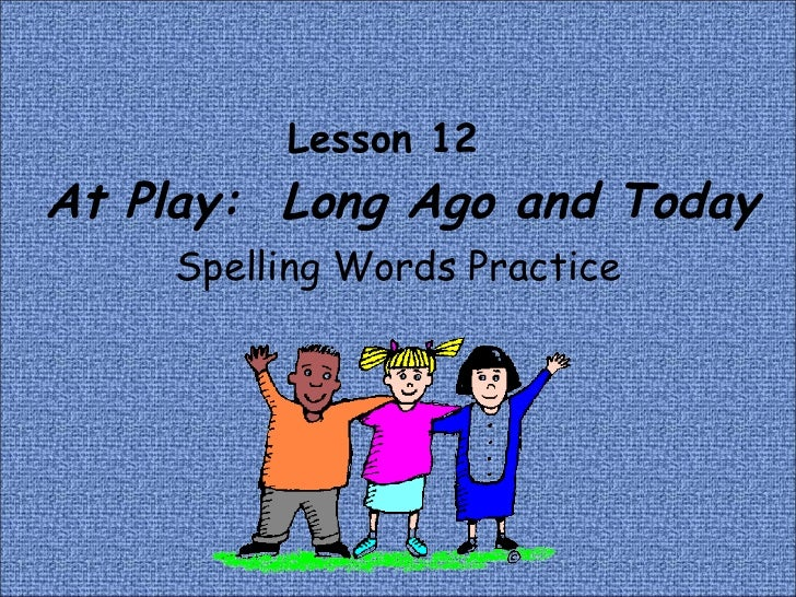 Lesson 12    At Play:  Long Ago and Today Spelling Words Practice