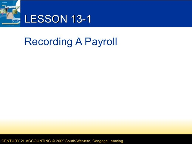 LESSON 13-1 Recording A Payroll  CENTURY 21 ACCOUNTING © 2009 South-Western, Cengage Learning