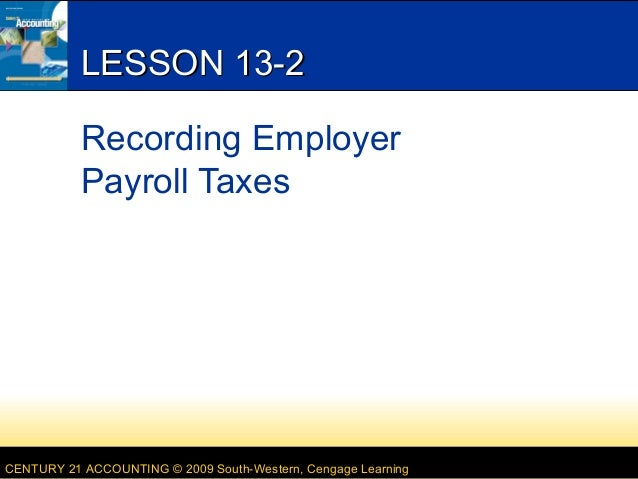 LESSON 13-2 Recording Employer Payroll Taxes  CENTURY 21 ACCOUNTING © 2009 South-Western, Cengage Learning