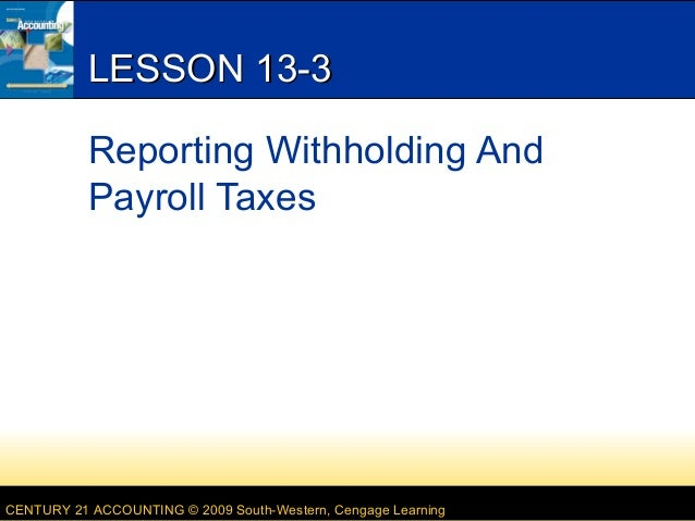 LESSON 13-3 Reporting Withholding And Payroll Taxes  CENTURY 21 ACCOUNTING © 2009 South-Western, Cengage Learning