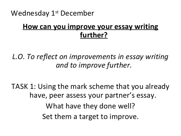 Wednesday 1st December How can you improve your essay writing further? L.O. To reflect on improvements in essay writing an...