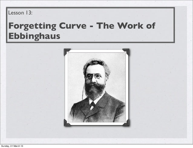 Lesson 13:     Forgetting Curve - The Work of     EbbinghausSunday, 31 March 13