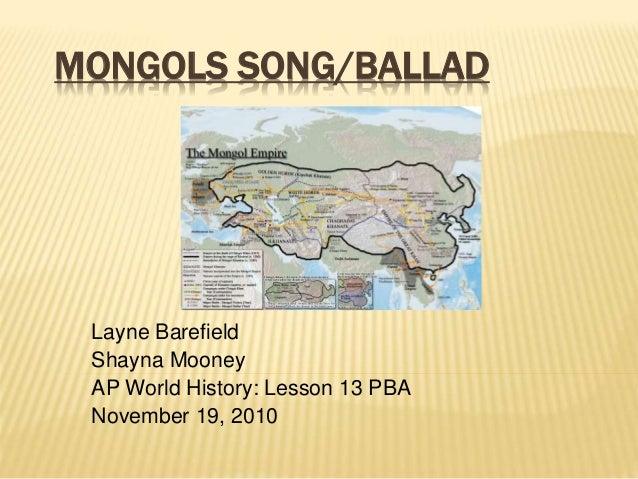 MONGOLS SONG/BALLAD Layne Barefield Shayna Mooney AP World History: Lesson 13 PBA November 19, 2010