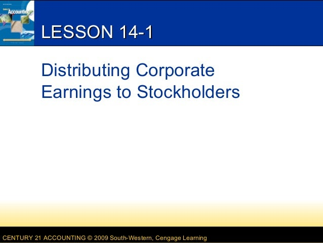 LESSON 14-1 Distributing Corporate Earnings to Stockholders  CENTURY 21 ACCOUNTING © 2009 South-Western, Cengage Learning