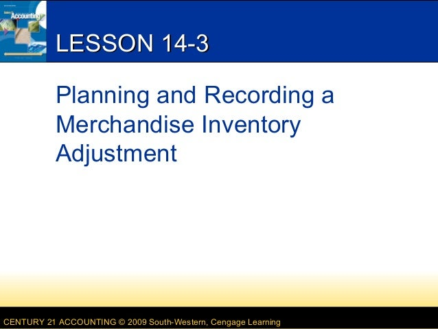 LESSON 14-3 Planning and Recording a Merchandise Inventory Adjustment  CENTURY 21 ACCOUNTING © 2009 South-Western, Cengage...