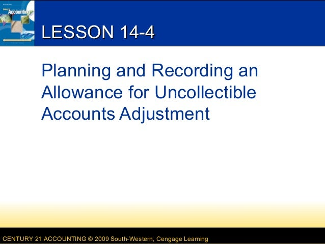LESSON 14-4 Planning and Recording an Allowance for Uncollectible Accounts Adjustment  CENTURY 21 ACCOUNTING © 2009 South-...