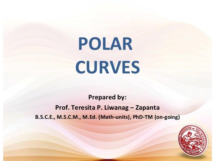 POLAR               CURVES                   Prepared by:       Prof. Teresita P. Liwanag – ZapantaB.S.C.E., M.S.C.M., M.E...