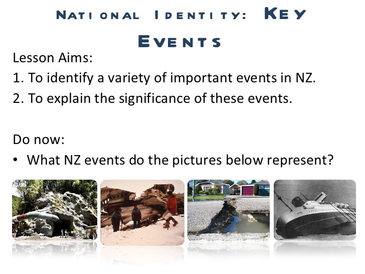 National Identity:  Key Events <ul><li>Lesson Aims: </li></ul><ul><li>1. To identify a variety of important events in NZ. ...
