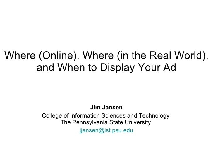 Where (Online), Where (in the Real World), and When to Display Your Ad Jim Jansen College of Information Sciences and Tech...
