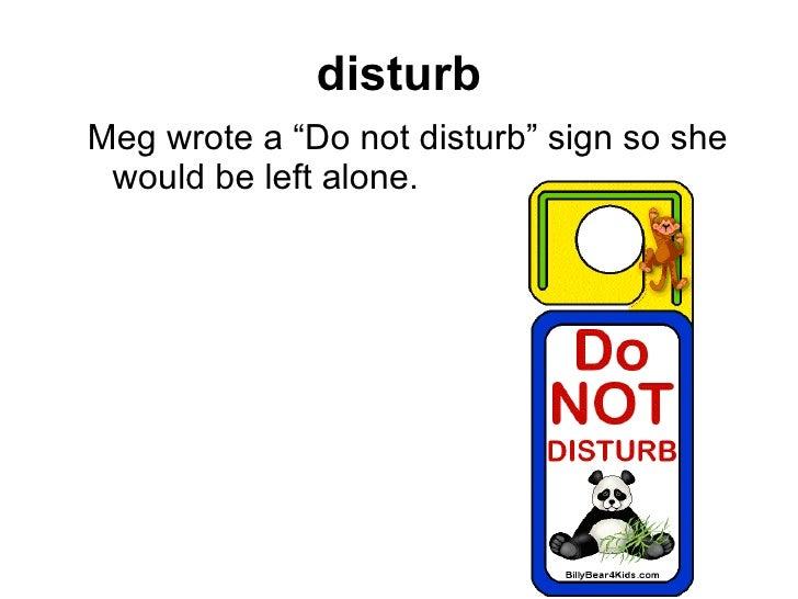 """disturb <ul><ul><li>Meg wrote a """"Do not disturb"""" sign so she would be left alone.   </li></ul></ul>"""
