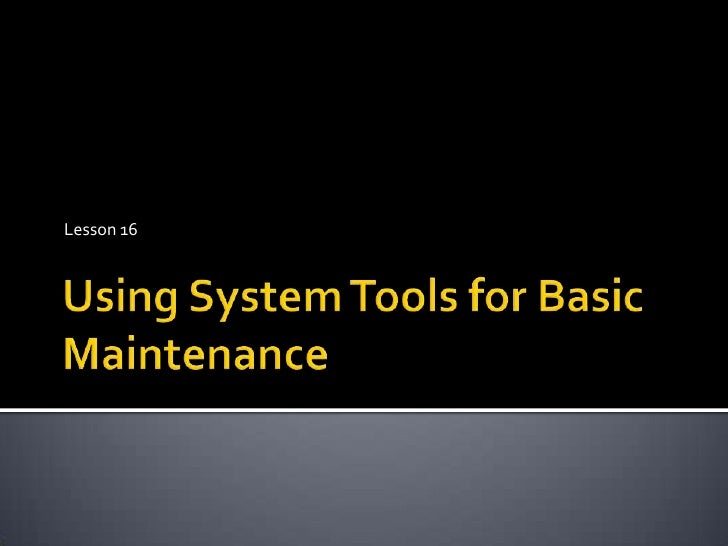 Lesson 16 Using Systems Tools For Basic Maintenance