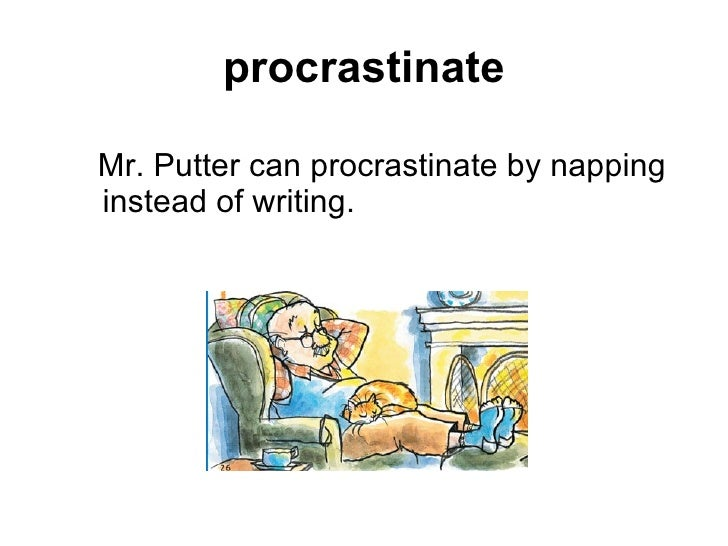 procrastinate <ul><ul><li>Mr. Putter can procrastinate by napping instead of writing.   </li></ul></ul>