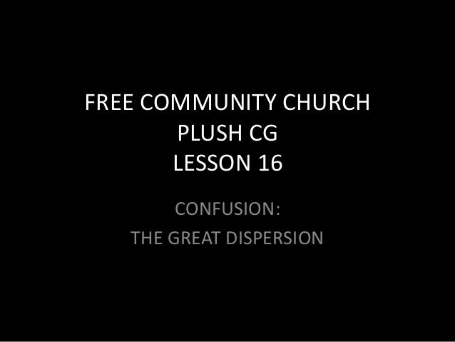 FREE COMMUNITY CHURCHPLUSH CGLESSON 16CONFUSION:THE GREAT DISPERSIONas