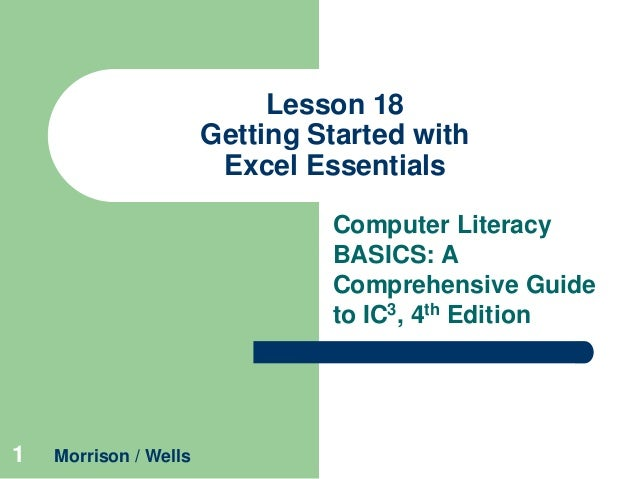 Lesson 18 Getting Started with Excel Essentials Computer Literacy BASICS: A Comprehensive Guide to IC3, 4th Edition  1  Mo...
