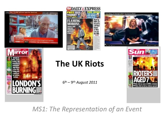 The UK Riots 6th – 9th August 2011  MS1: The Representation of an Event
