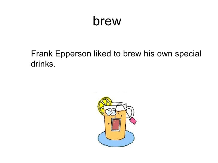 brew  <ul><ul><li>Frank Epperson liked to brew his own special drinks. </li></ul></ul>
