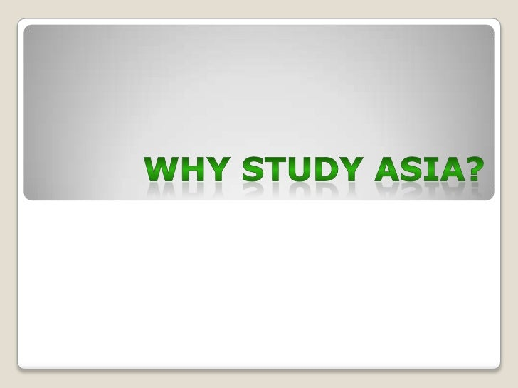 WHY STUDY Asia?<br />