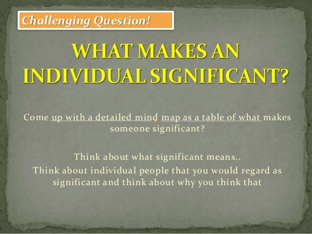 Challenging Question!Come up with a detailed mind map as a table of what makes                  someone significant?      ...