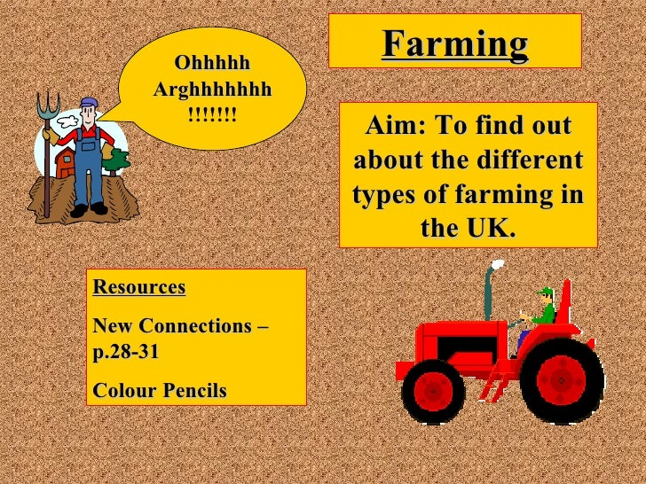 Farming Aim: To find out about the different types of farming in the UK. Resources New Connections – p.28-31 Colour Pencil...