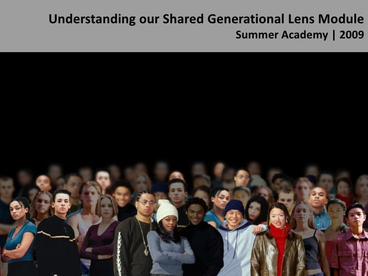 Understanding our Shared Generational Lens Module                              Summer Academy | 2009