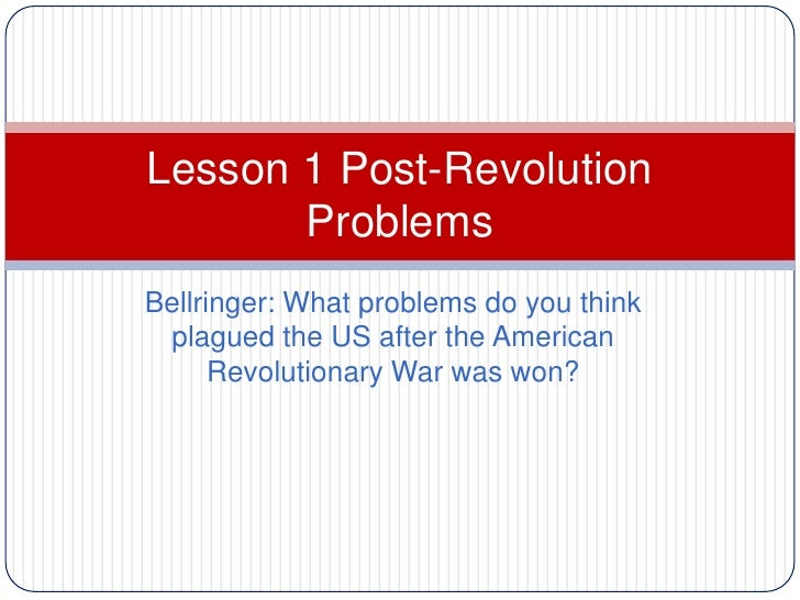 Lesson 1 Post-Revolution       ProblemsBellringer: What problems do you think plagued the US after the American      Revol...