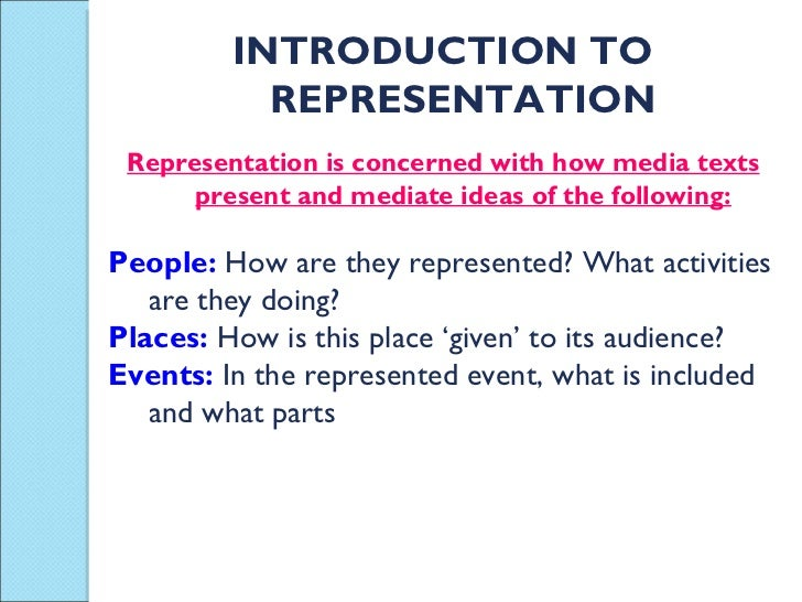 INTRODUCTION TO REPRESENTATION Representation is concerned with how media texts present and mediate ideas of the following...